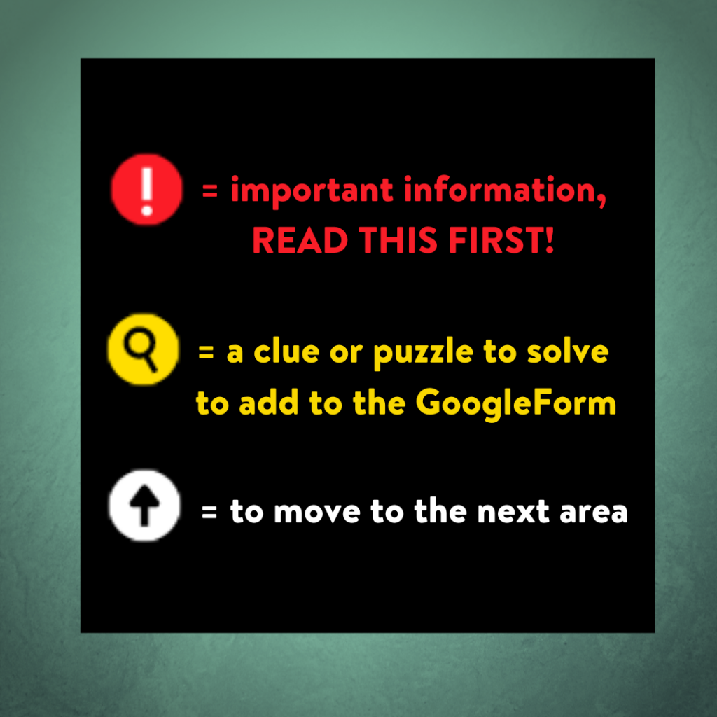 red exclamation mark = important information, READ THIS FIRST! yellow magnifying glass = a clue or puzzle to solve to add to the GoogleForm white up arrow = to move to the next area