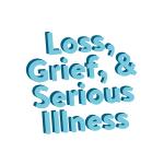 Loss, Grief, & Serious Illness